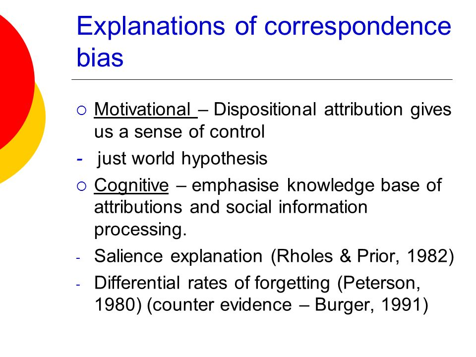 Explanations of correspondence bias Motivational – Dispositional attribution gives us a sense of control - just world hypothesis Cognitive – emphasise