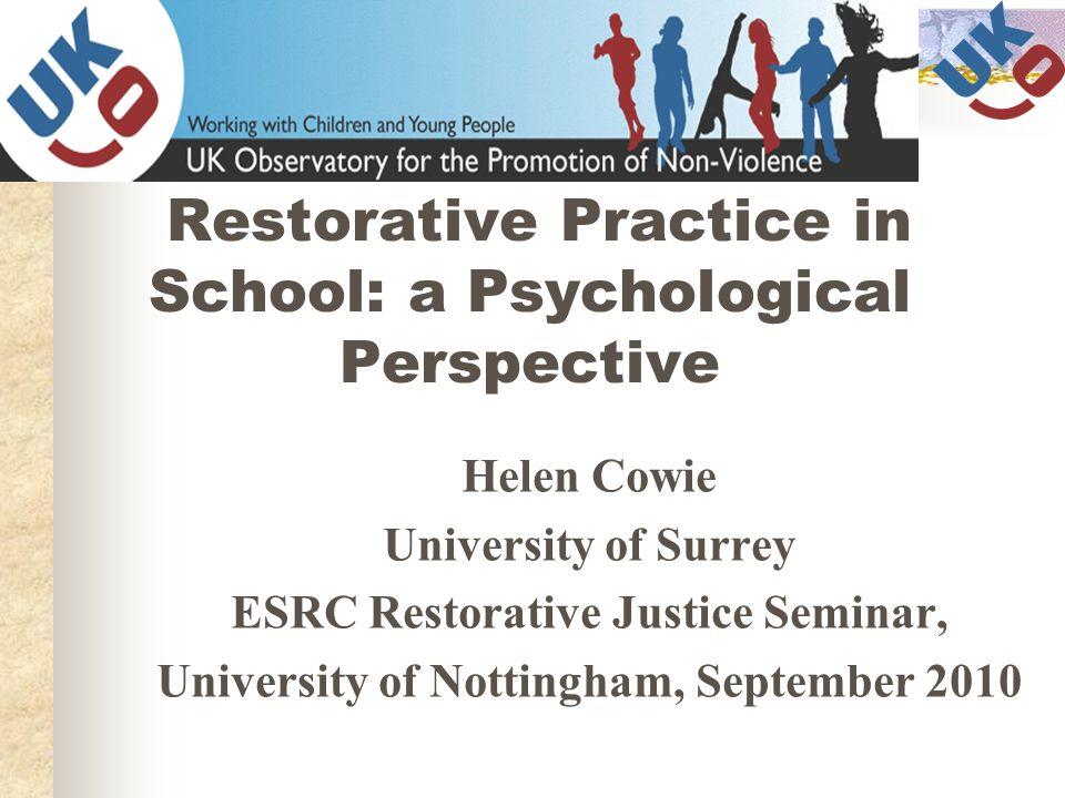 Restorative Practice in School: a Psychological Perspective Helen Cowie University of Surrey ESRC Restorative Justice Seminar, University of Nottingha