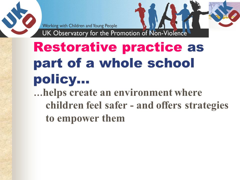 Restorative practice as part of a whole school policy… … helps create an environment where children feel safer - and offers strategies to empower them