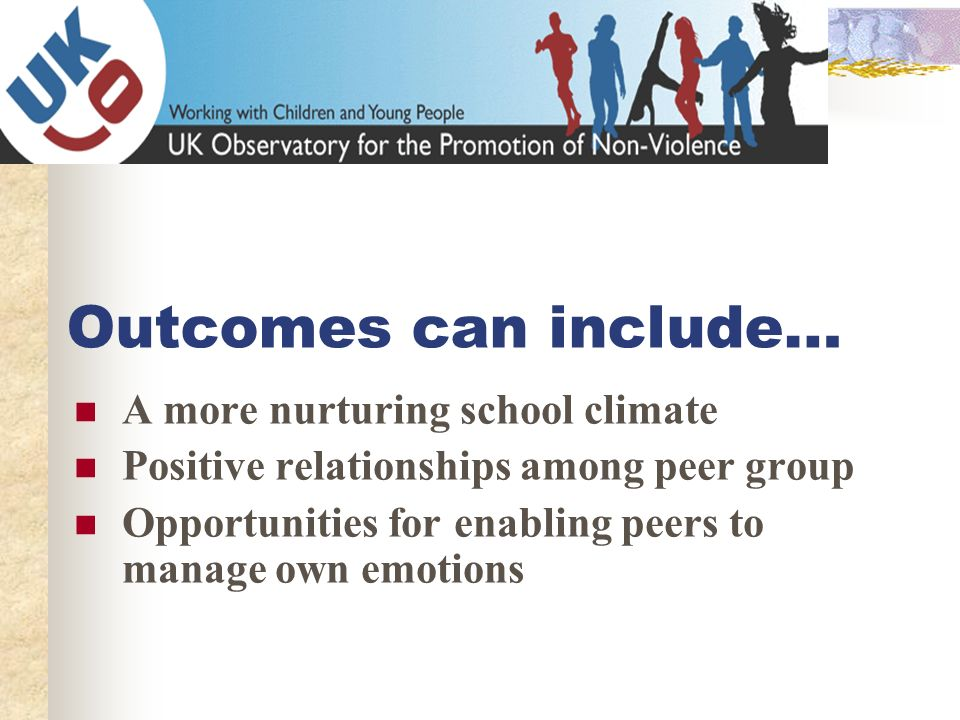 Outcomes can include… A more nurturing school climate Positive relationships among peer group Opportunities for enabling peers to manage own emotions
