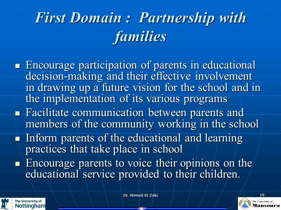 Dr Ahmed El-Zeki 19 First Domain : Partnership with families Encourage participation of parents in educational decision-making and their effective inv