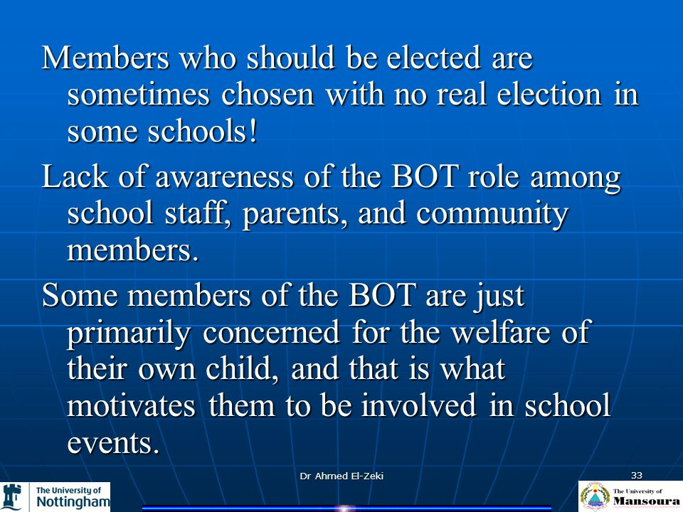 Dr Ahmed El-Zeki 33 Members who should be elected are sometimes chosen with no real election in some schools! Lack of awareness of the BOT role among