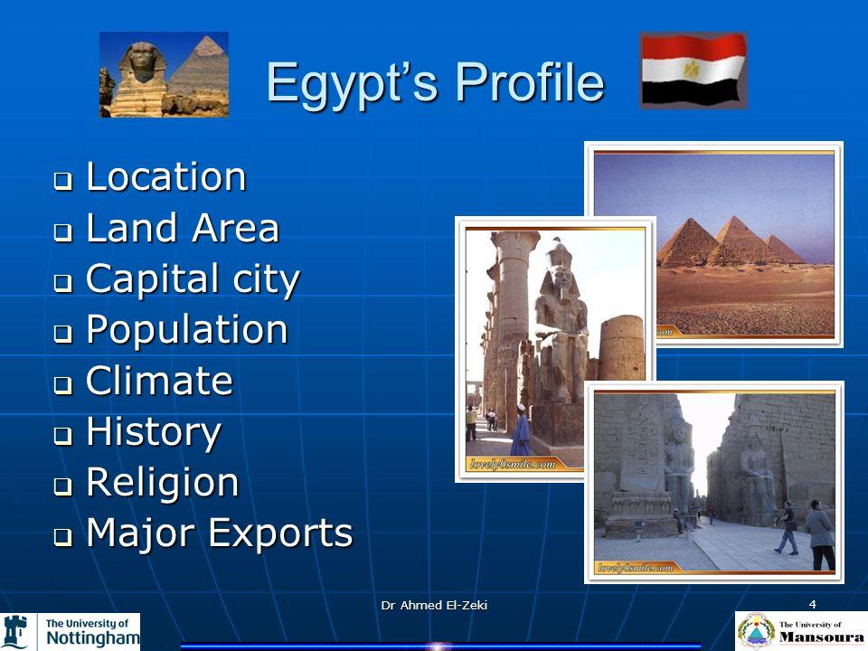 Dr Ahmed El-Zeki 4 Egypts Profile Location Location Land Area Land Area Capital city Capital city Population Population Climate Climate History Histor