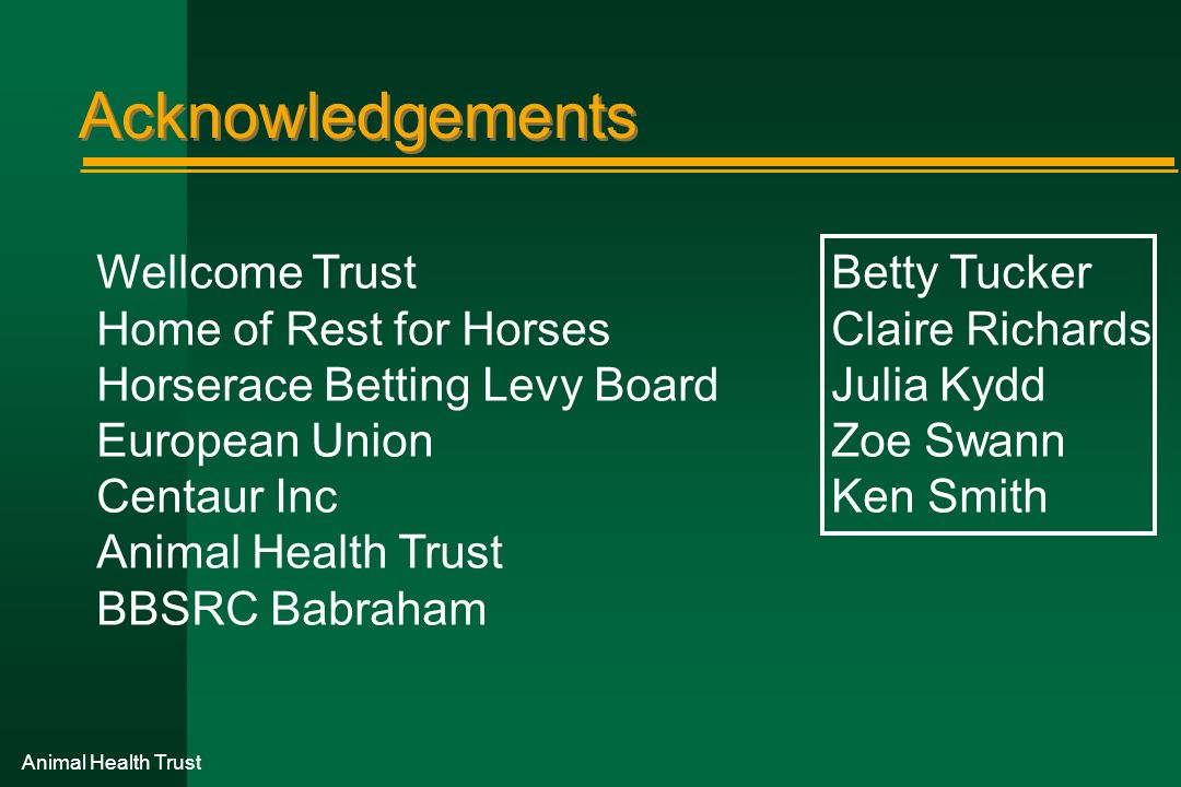 Animal Health Trust Acknowledgements Wellcome TrustBetty Tucker Home of Rest for HorsesClaire Richards Horserace Betting Levy BoardJulia Kydd European