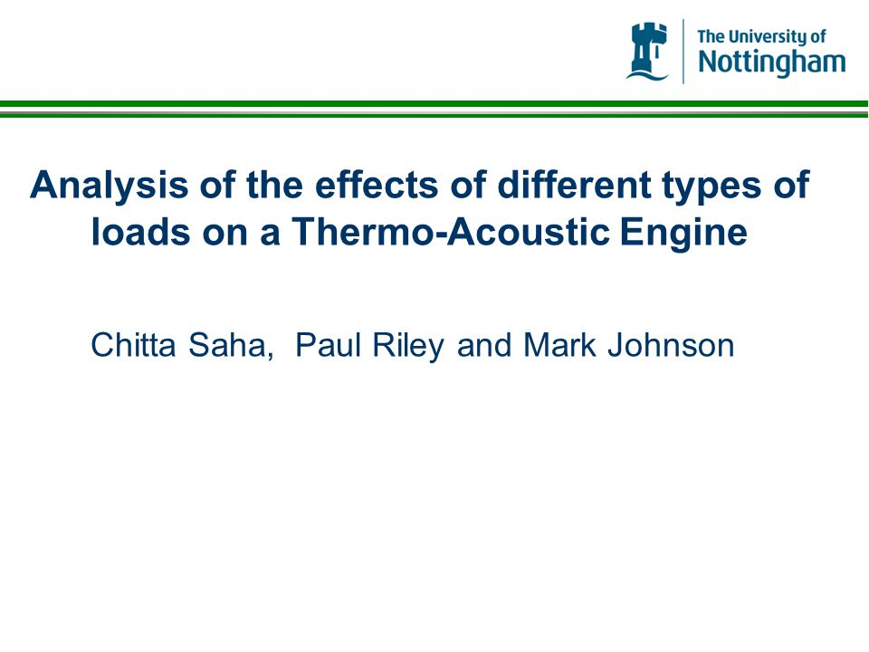 Analysis of the effects of different types of loads on a Thermo-Acoustic Engine Chitta Saha, Paul Riley and Mark Johnson