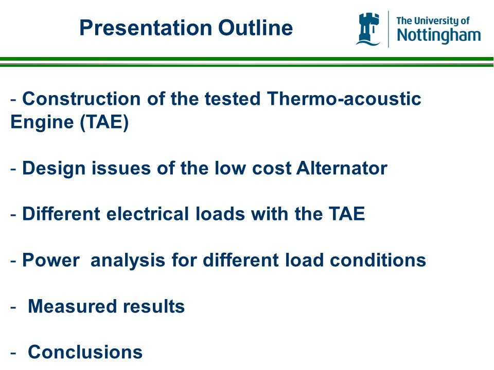 Presentation Outline - Construction of the tested Thermo-acoustic Engine (TAE) - Design issues of the low cost Alternator - Different electrical loads with the TAE - Power analysis for different load conditions - Measured results - Conclusions