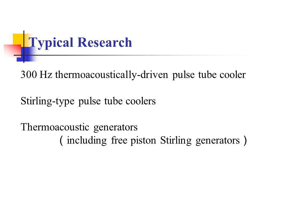 Typical Research 300 Hz thermoacoustically-driven pulse tube cooler Stirling-type pulse tube coolers Thermoacoustic generators including free piston Stirling generators