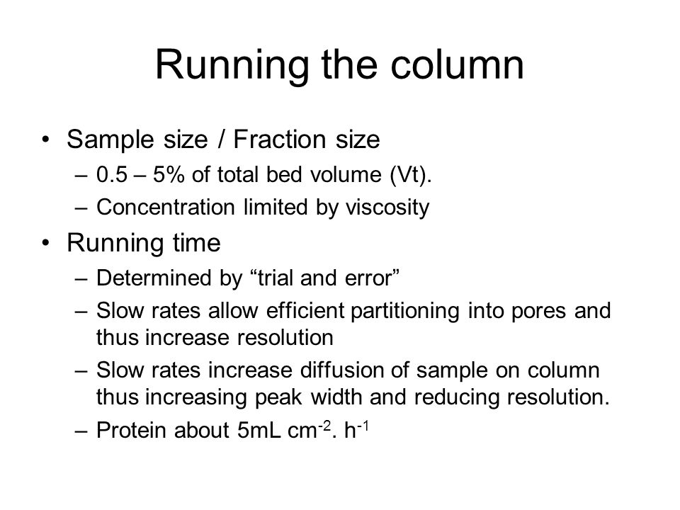 Running the column Sample size / Fraction size –0.5 – 5% of total bed volume (Vt). –Concentration limited by viscosity Running time –Determined by tri
