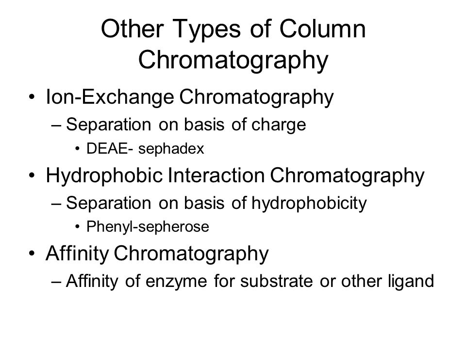 Other Types of Column Chromatography Ion-Exchange Chromatography –Separation on basis of charge DEAE- sephadex Hydrophobic Interaction Chromatography