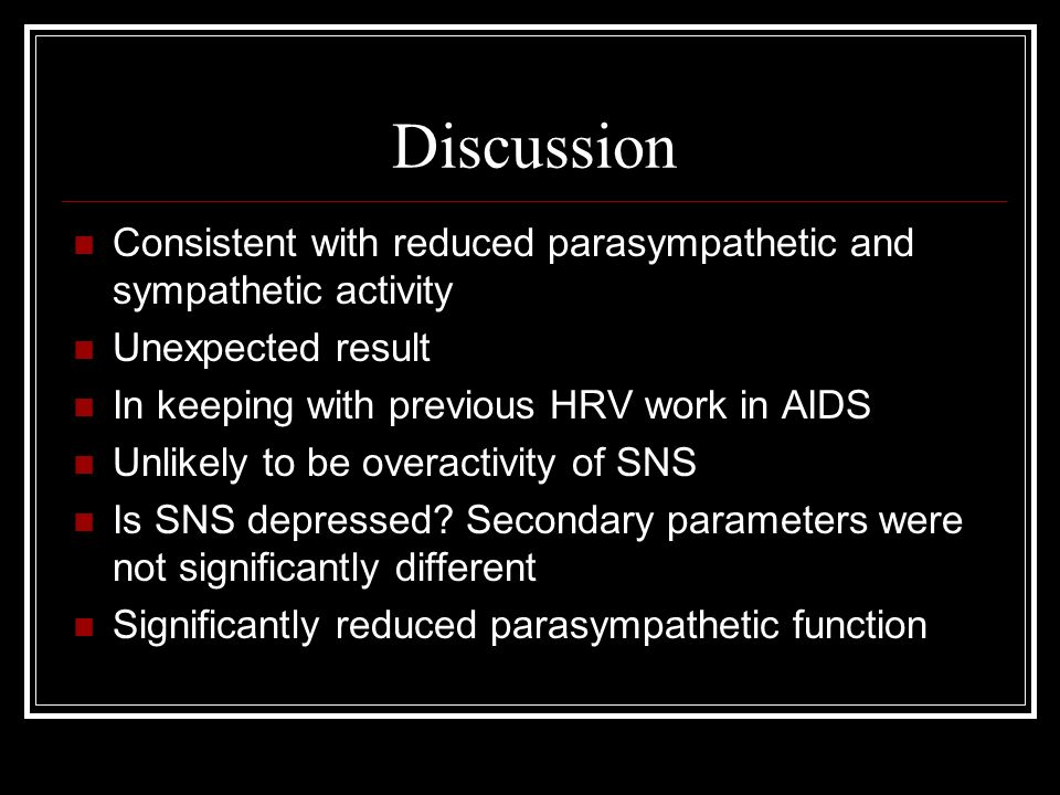 Discussion Consistent with reduced parasympathetic and sympathetic activity Unexpected result In keeping with previous HRV work in AIDS Unlikely to be overactivity of SNS Is SNS depressed.