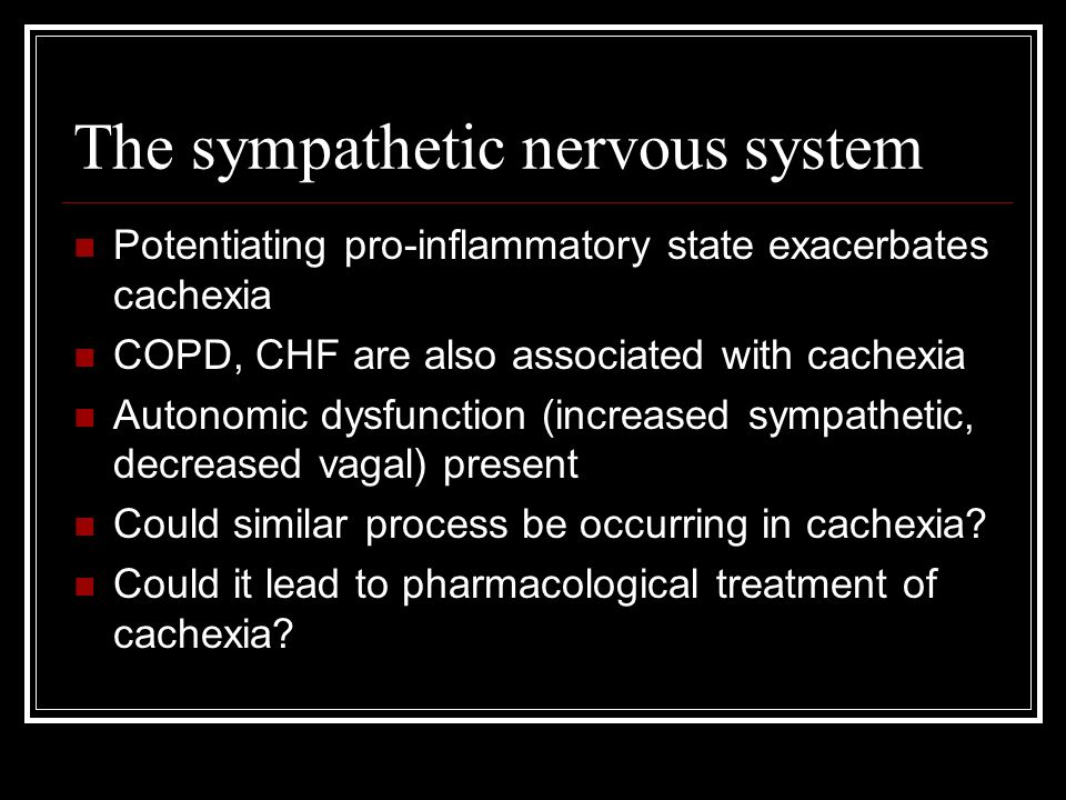 The sympathetic nervous system Potentiating pro-inflammatory state exacerbates cachexia COPD, CHF are also associated with cachexia Autonomic dysfunction (increased sympathetic, decreased vagal) present Could similar process be occurring in cachexia.