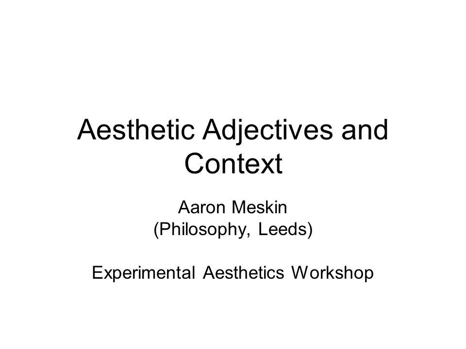 Aesthetic Adjectives and Context Aaron Meskin (Philosophy, Leeds) Experimental Aesthetics Workshop