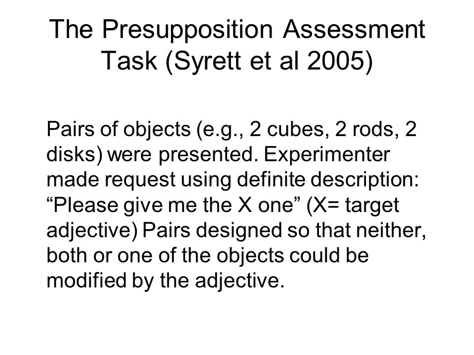 The Presupposition Assessment Task (Syrett et al 2005) Pairs of objects (e.g., 2 cubes, 2 rods, 2 disks) were presented. Experimenter made request usi