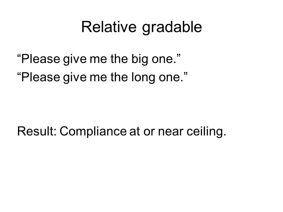 Relative gradable Please give me the big one. Please give me the long one. Result: Compliance at or near ceiling.