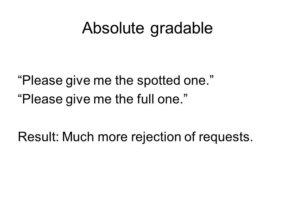 Absolute gradable Please give me the spotted one. Please give me the full one. Result: Much more rejection of requests.