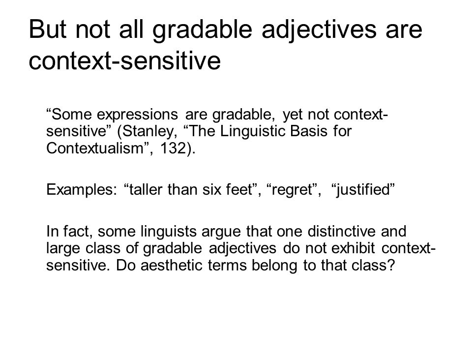 But not all gradable adjectives are context-sensitive Some expressions are gradable, yet not context- sensitive (Stanley, The Linguistic Basis for Con