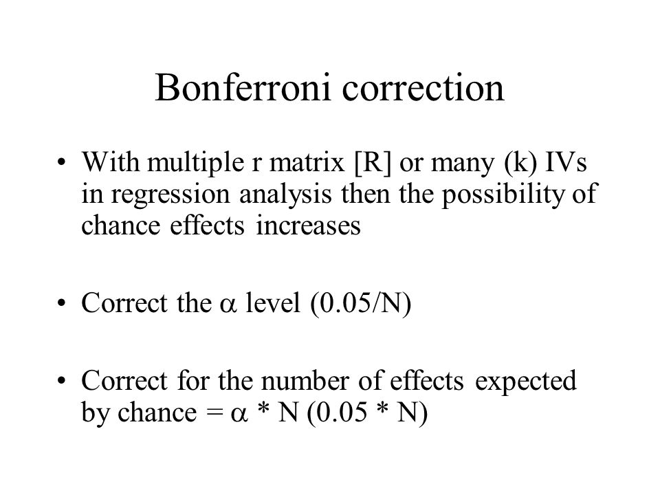 Bonferroni correction With multiple r matrix [R] or many (k) IVs in regression analysis then the possibility of chance effects increases Correct the l