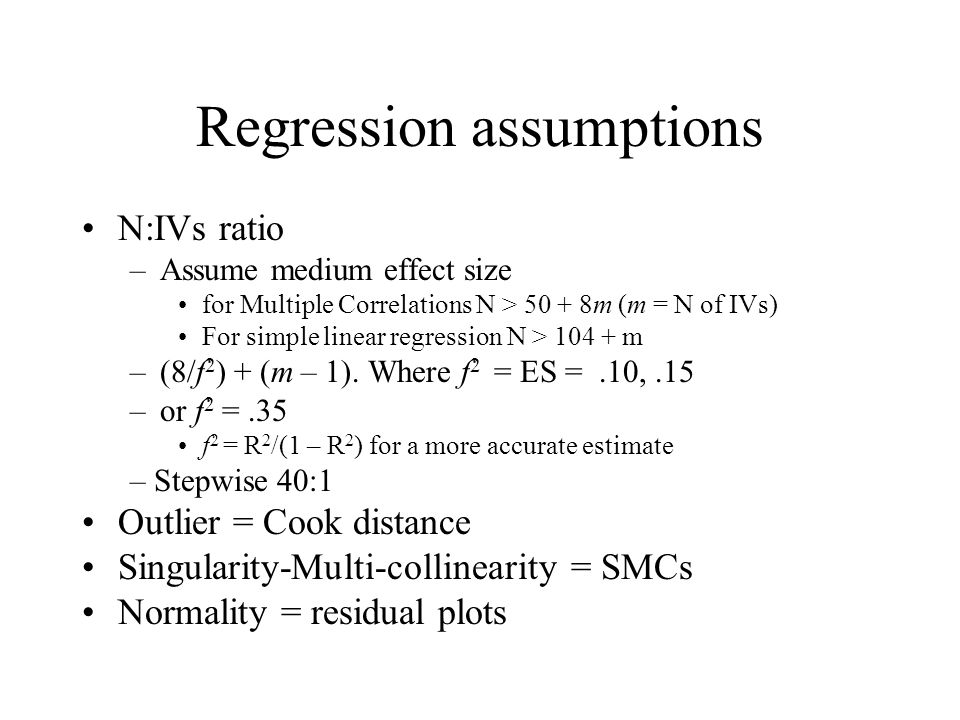 Regression assumptions N:IVs ratio –Assume medium effect size for Multiple Correlations N > 50 + 8m (m = N of IVs) For simple linear regression N > 104 + m –(8/f 2 ) + (m – 1).