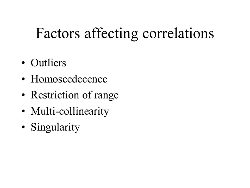Factors affecting correlations Outliers Homoscedecence Restriction of range Multi-collinearity Singularity