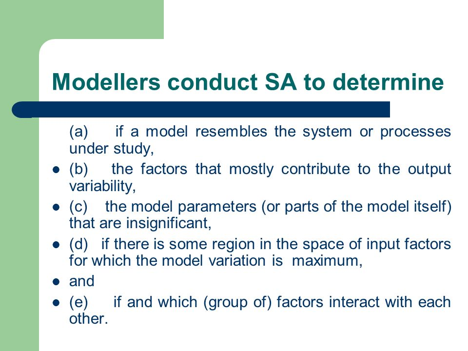 Modellers conduct SA to determine (a) if a model resembles the system or processes under study, (b) the factors that mostly contribute to the output v
