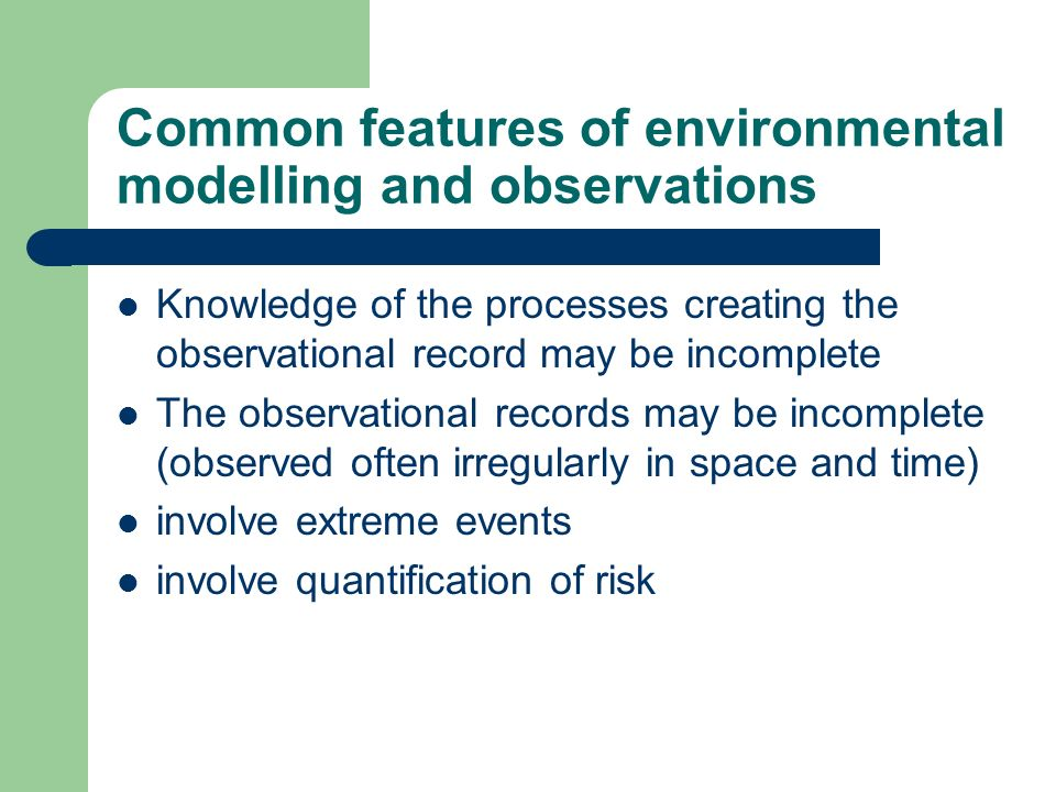 Common features of environmental modelling and observations Knowledge of the processes creating the observational record may be incomplete The observa