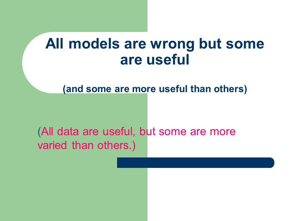 All models are wrong but some are useful (and some are more useful than others) (All data are useful, but some are more varied than others.)