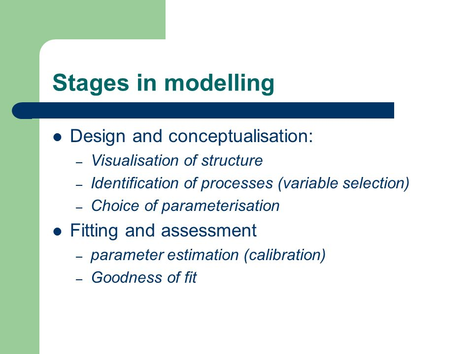 Stages in modelling Design and conceptualisation: – Visualisation of structure – Identification of processes (variable selection) – Choice of paramete