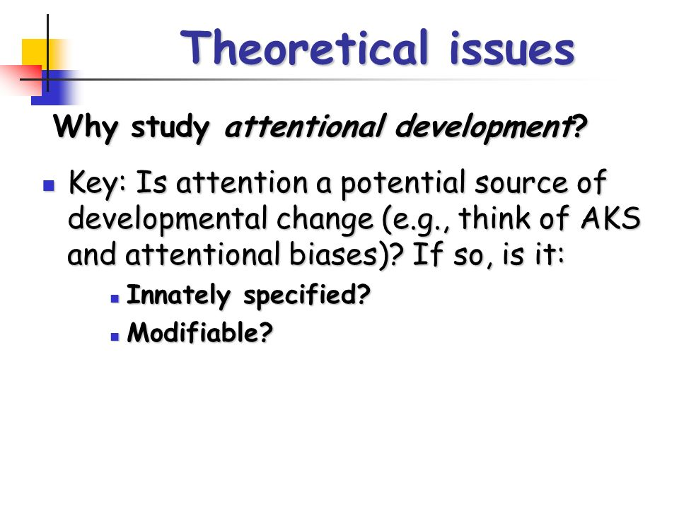 Theoretical issues Key: Is attention a potential source of developmental change (e.g., think of AKS and attentional biases).
