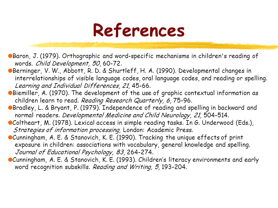 References Baron, J. (1979). Orthographic and word-specific mechanisms in children's reading of words. Child Development, 50, 60-72. Berninger, V. W.,