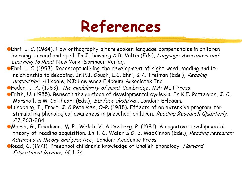 References Ehri, L. C. (1984). How orthography alters spoken language competencies in children learning to read and spell. In J. Downing & R. Valtin (