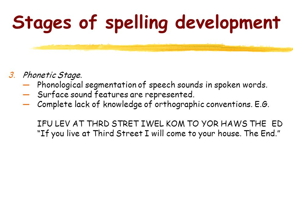 Stages of spelling development 3.Phonetic Stage. Phonological segmentation of speech sounds in spoken words. Surface sound features are represented. C