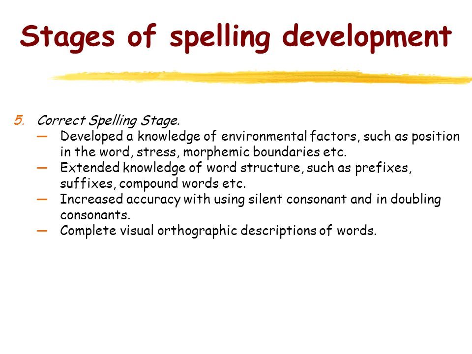 Stages of spelling development 5.Correct Spelling Stage. Developed a knowledge of environmental factors, such as position in the word, stress, morphem