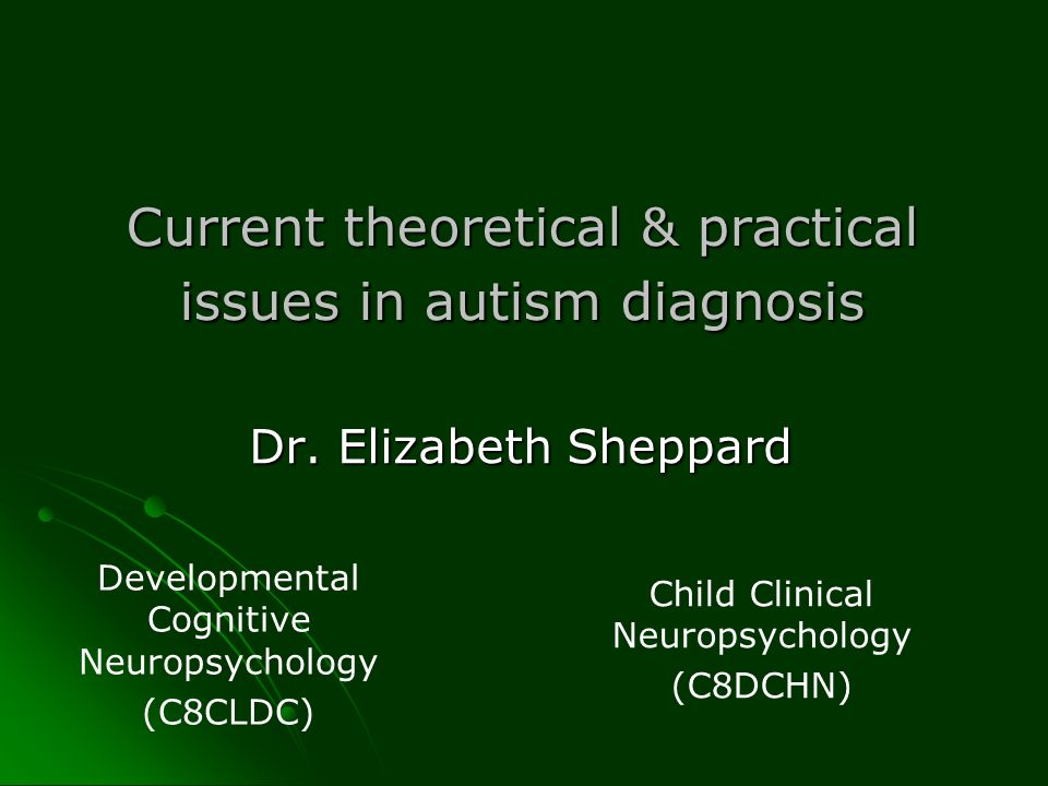 Current theoretical & practical issues in autism diagnosis Dr. Elizabeth Sheppard Developmental Cognitive Neuropsychology (C8CLDC) Child Clinical Neur