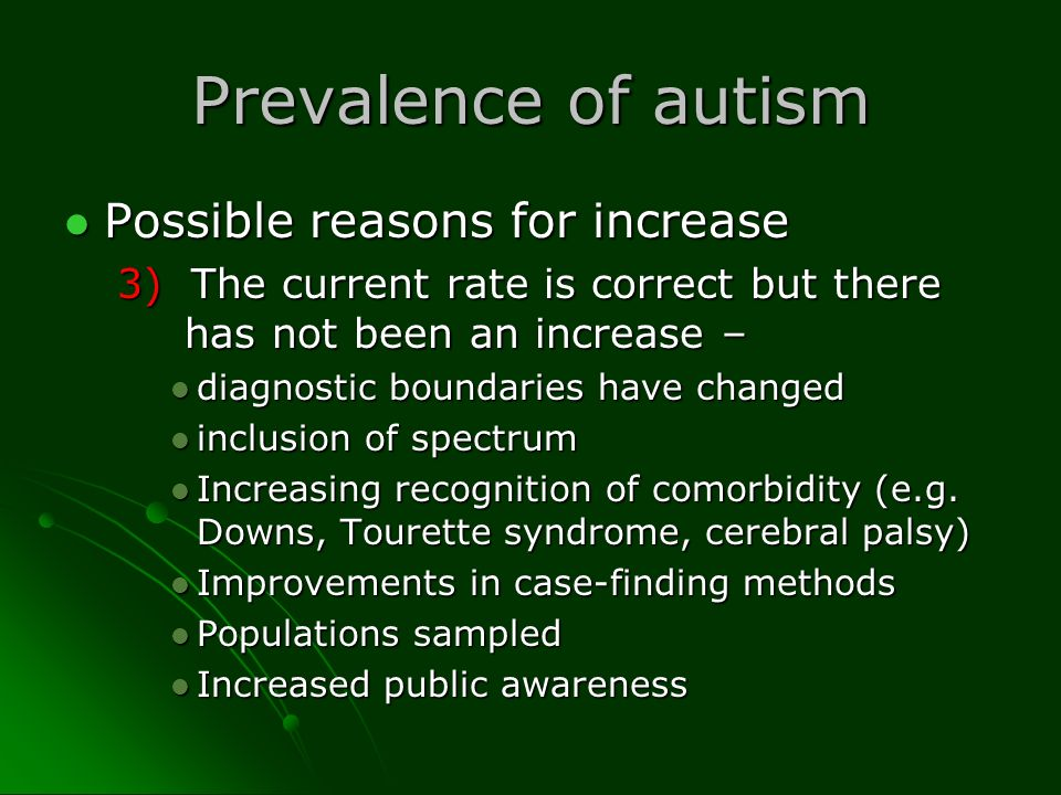 Prevalence of autism Possible reasons for increase Possible reasons for increase 3) The current rate is correct but there has not been an increase – d