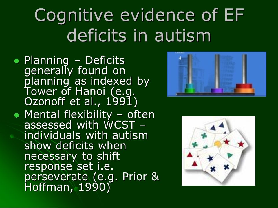 Cognitive evidence of EF deficits in autism Planning – Deficits generally found on planning as indexed by Tower of Hanoi (e.g. Ozonoff et al., 1991) P