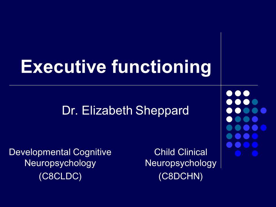 Executive functioning Dr. Elizabeth Sheppard Developmental Cognitive Neuropsychology (C8CLDC) Child Clinical Neuropsychology (C8DCHN)