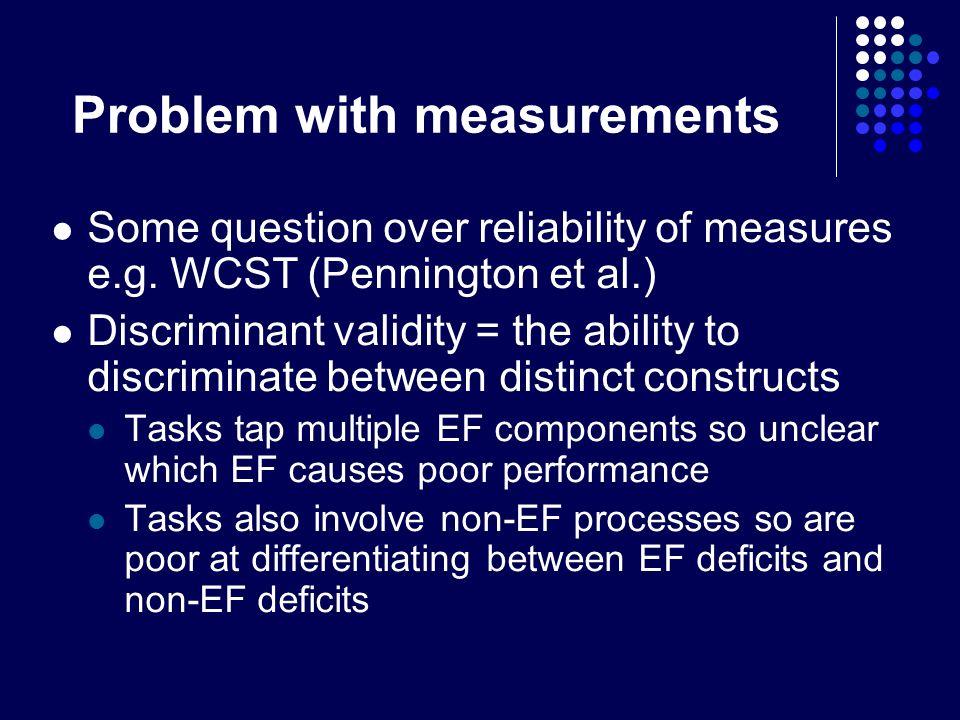 Problem with measurements Some question over reliability of measures e.g. WCST (Pennington et al.) Discriminant validity = the ability to discriminate