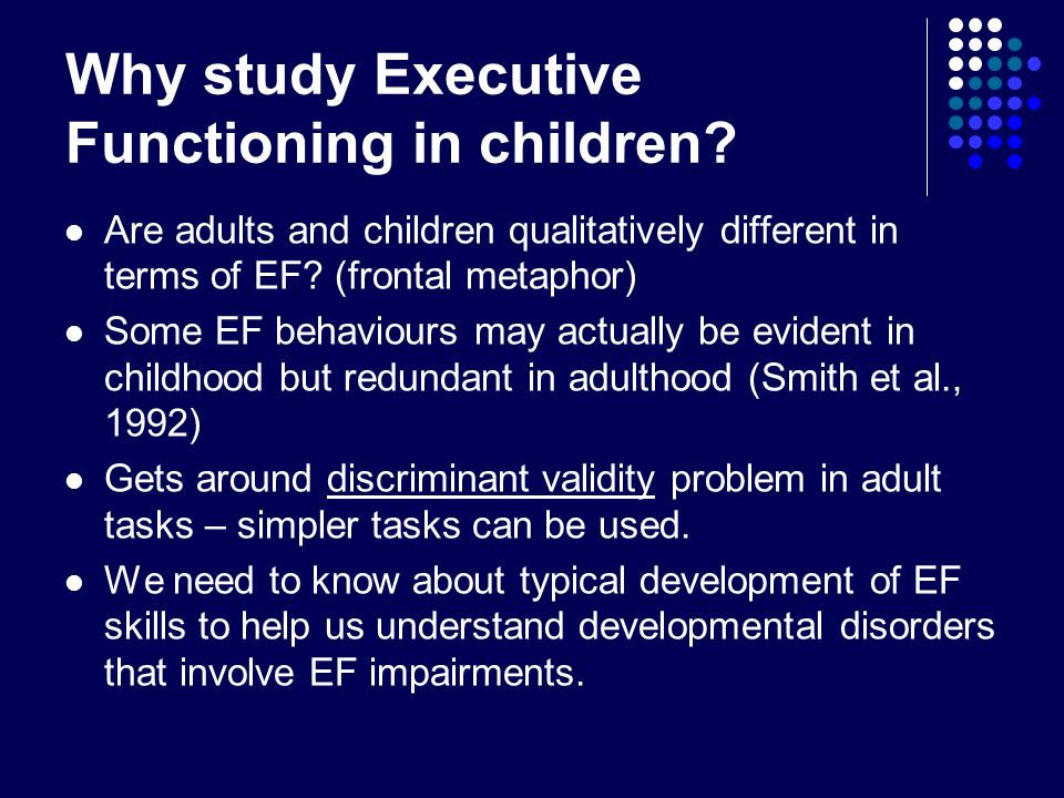 Why study Executive Functioning in children? Are adults and children qualitatively different in terms of EF? (frontal metaphor) Some EF behaviours may