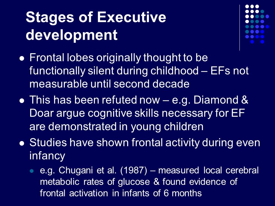 Stages of Executive development Frontal lobes originally thought to be functionally silent during childhood – EFs not measurable until second decade T