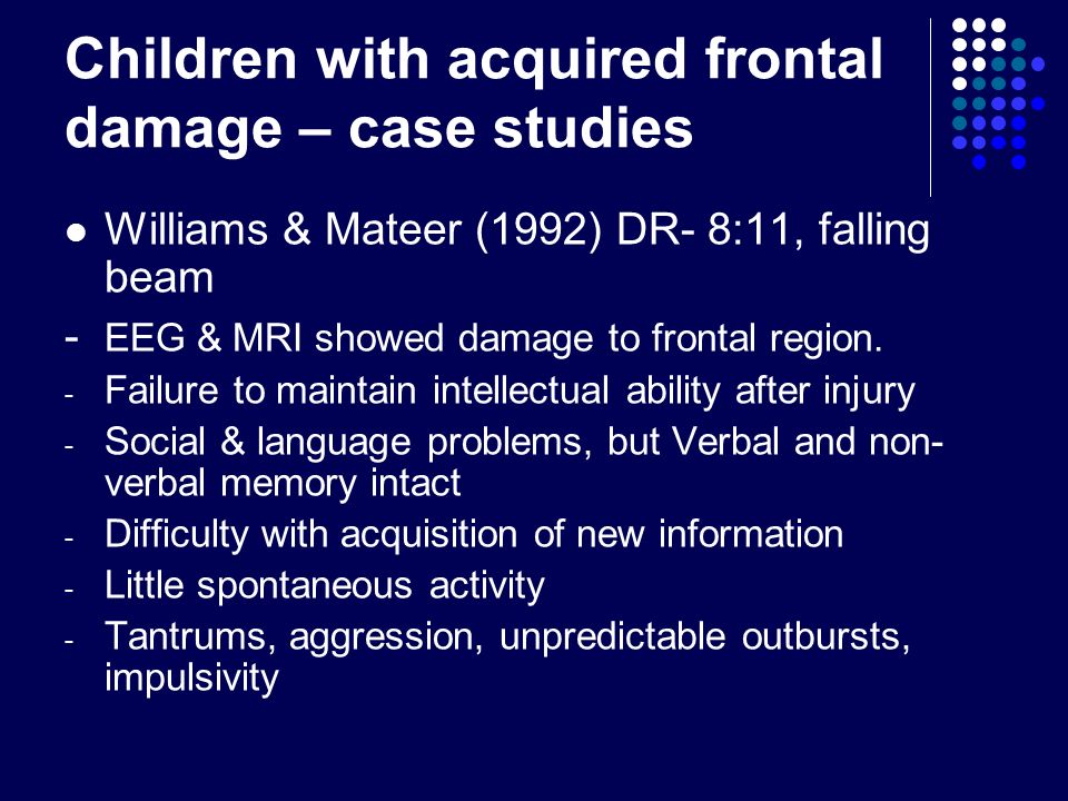 Children with acquired frontal damage – case studies Williams & Mateer (1992) DR- 8:11, falling beam - EEG & MRI showed damage to frontal region. - Fa