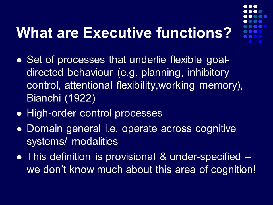 What are Executive functions? Set of processes that underlie flexible goal- directed behaviour (e.g. planning, inhibitory control, attentional flexibi