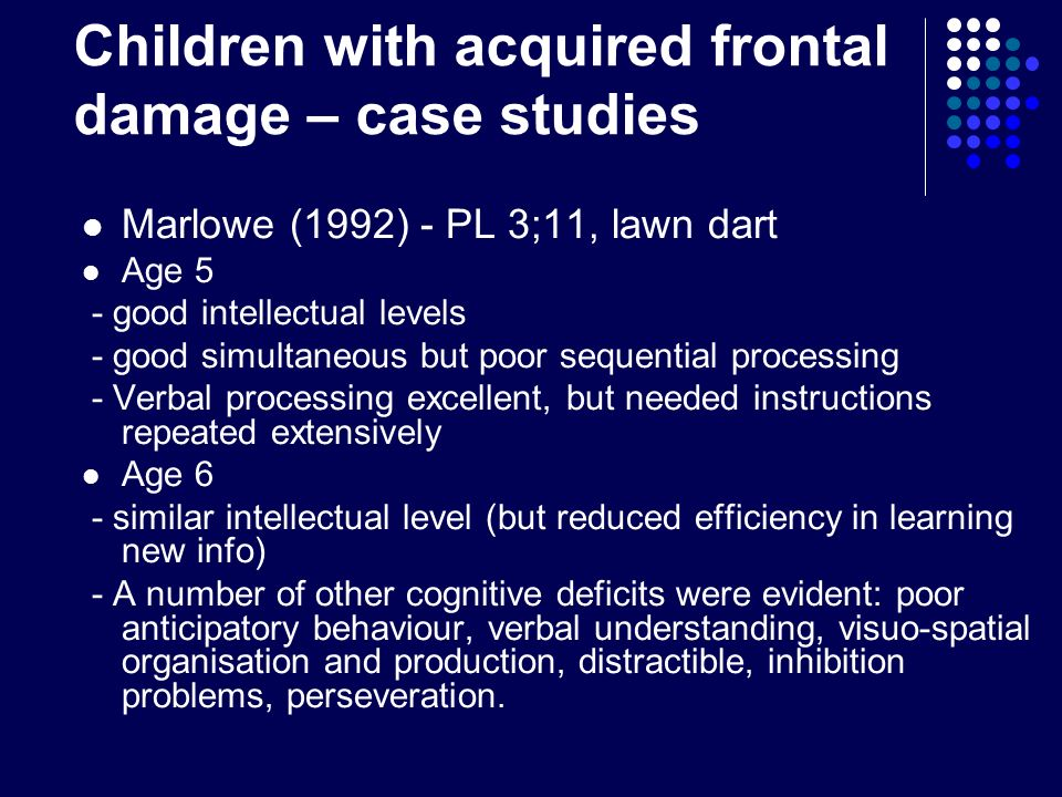 Children with acquired frontal damage – case studies Marlowe (1992) - PL 3;11, lawn dart Age 5 - good intellectual levels - good simultaneous but poor