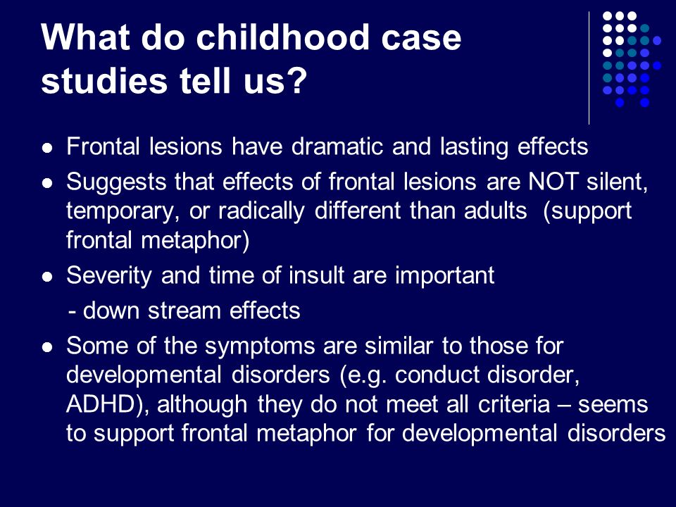 What do childhood case studies tell us? Frontal lesions have dramatic and lasting effects Suggests that effects of frontal lesions are NOT silent, tem