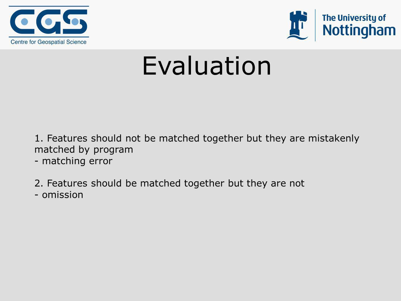 Evaluation 1. Features should not be matched together but they are mistakenly matched by program - matching error 2. Features should be matched togeth