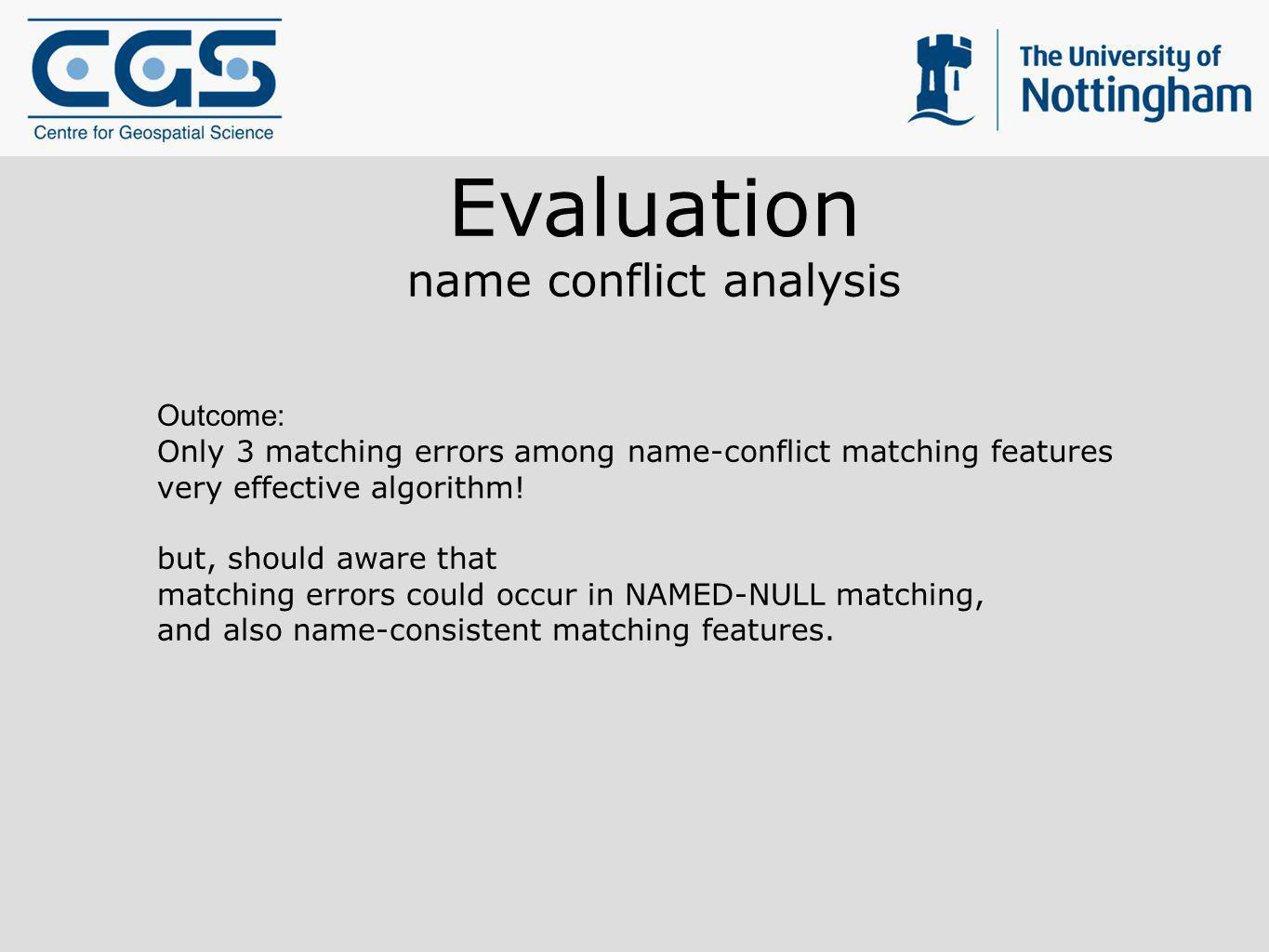 Evaluation name conflict analysis Outcome: Only 3 matching errors among name-conflict matching features very effective algorithm! but, should aware th