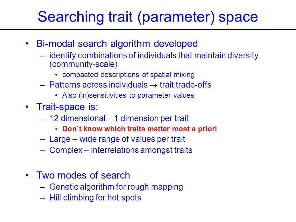 Searching trait (parameter) space Bi-modal search algorithm developed –identify combinations of individuals that maintain diversity (community-scale) compacted descriptions of spatial mixing –Patterns across individuals trait trade-offs Also (in)sensitivities to parameter values Trait-space is: –12 dimensional – 1 dimension per trait Dont know which traits matter most a priori –Large – wide range of values per trait –Complex – interrelations amongst traits Two modes of search –Genetic algorithm for rough mapping –Hill climbing for hot spots