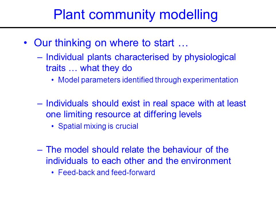 Plant community modelling Our thinking on where to start … –Individual plants characterised by physiological traits … what they do Model parameters identified through experimentation –Individuals should exist in real space with at least one limiting resource at differing levels Spatial mixing is crucial –The model should relate the behaviour of the individuals to each other and the environment Feed-back and feed-forward