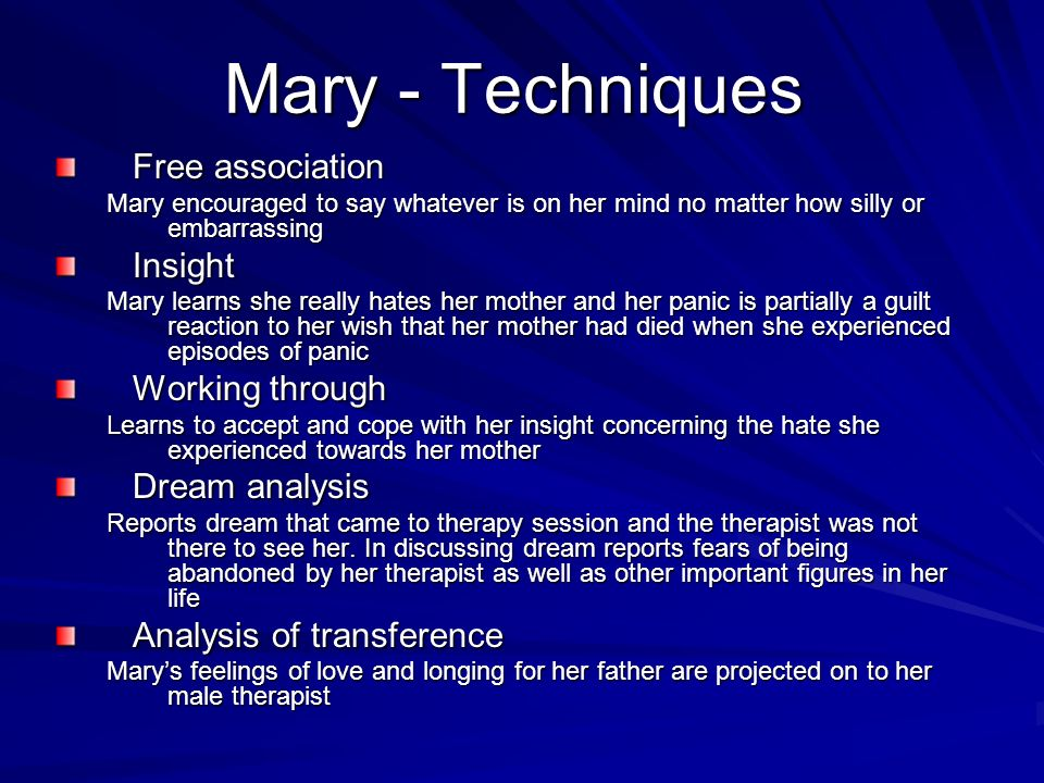 Mary - Techniques Free association Mary encouraged to say whatever is on her mind no matter how silly or embarrassing Insight Mary learns she really h