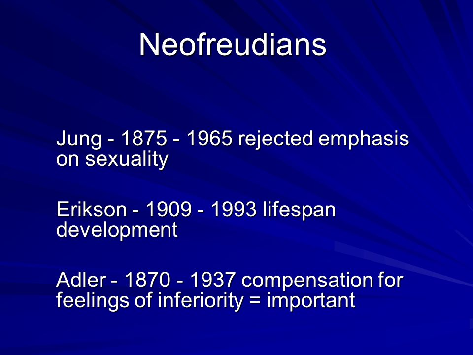 Neofreudians Jung - 1875 - 1965 rejected emphasis on sexuality Erikson - 1909 - 1993 lifespan development Adler - 1870 - 1937 compensation for feeling