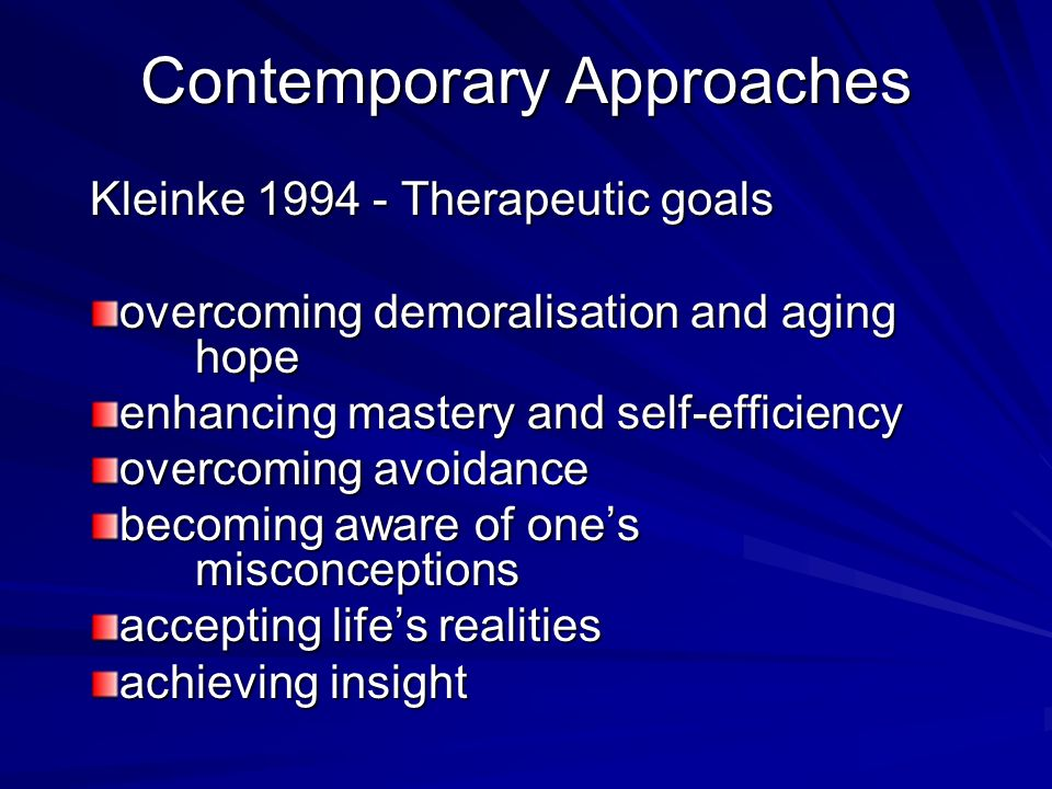 Contemporary Approaches Kleinke 1994 - Therapeutic goals overcoming demoralisation and aging hope enhancing mastery and self-efficiency overcoming avoidance becoming aware of ones misconceptions accepting lifes realities achieving insight